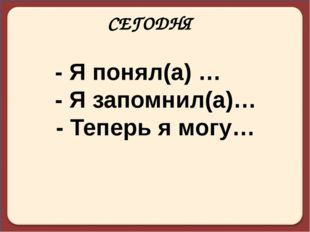СЕГОДНЯ - Я понял(а) … - Я запомнил(а)… - Теперь я могу…