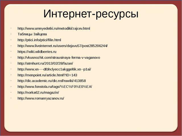 Интернет-ресурсы http://www.umnyedetki.ru/metodiki/zajcev.html Таблицы Зайцев...