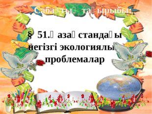 Сабақтың тақырыбы: § 51.Қазақстандағы негізгі экологиялық проблемалар