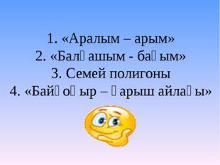 1. «Аралым – арым» 2. «Балқашым - бағым» 3. Семей полигоны 4. «Байқоңыр – ғар