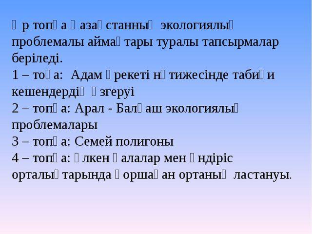Әр топқа Қазақстанның экологиялық проблемалы аймақтары туралы тапсырмалар бер...