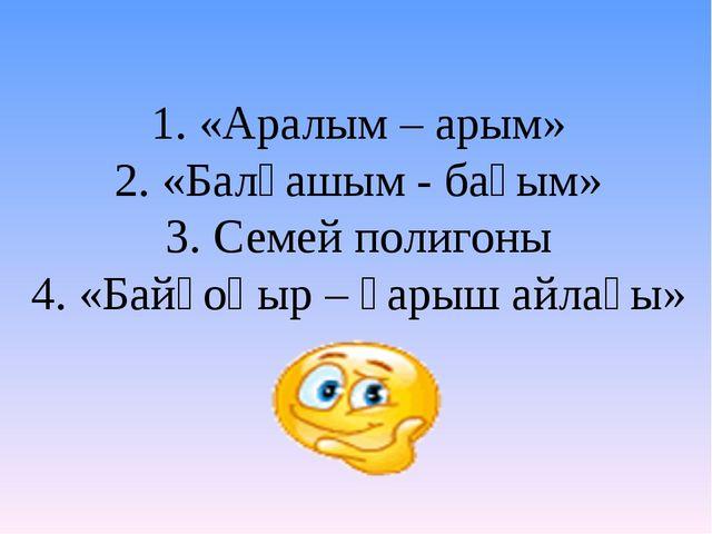 1. «Аралым – арым» 2. «Балқашым - бағым» 3. Семей полигоны 4. «Байқоңыр – ғар...