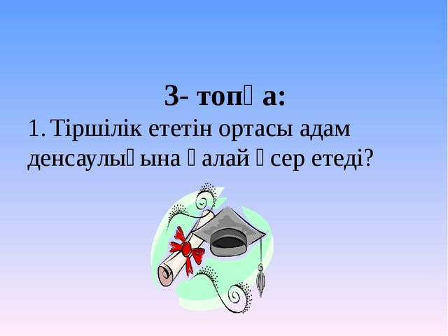 3- топқа: 1.Тіршілік ететін ортасы адам денсаулығына қалай әсер етеді?