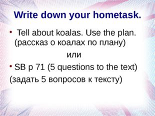 Write down your hometask. Tell about koalas. Use the plan. (рассказ о коалах