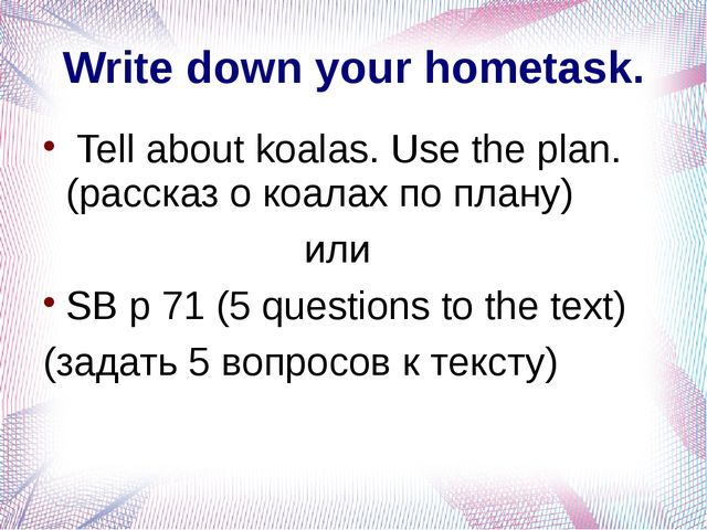 Write down your hometask. Tell about koalas. Use the plan. (рассказ о коалах...