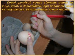 Перед укладкой лучше сделать метку на яйце, чтоб в дальнейшем, при повороте