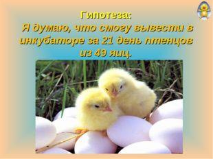Гипотеза: Я думаю, что смогу вывести в инкубаторе за 21 день птенцов из 49 яиц.