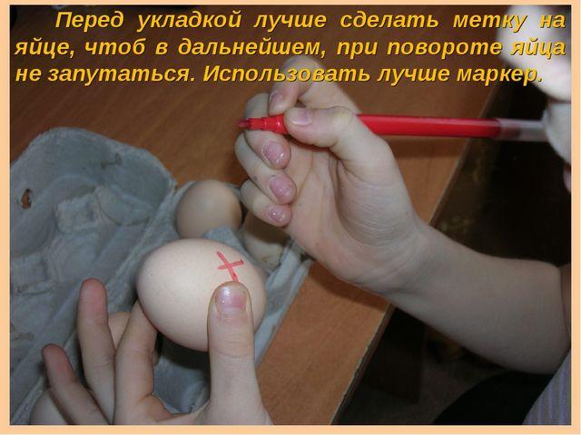 Перед укладкой лучше сделать метку на яйце, чтоб в дальнейшем, при повороте...