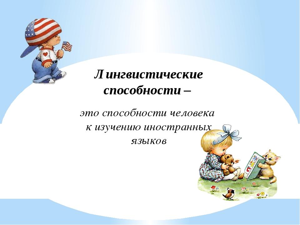 Лингвистические способности – это способности человека к изучению иностранных...