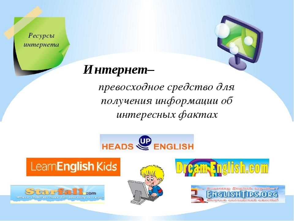 Ресурсы интернета Интернет– превосходное средство для получения информации об...