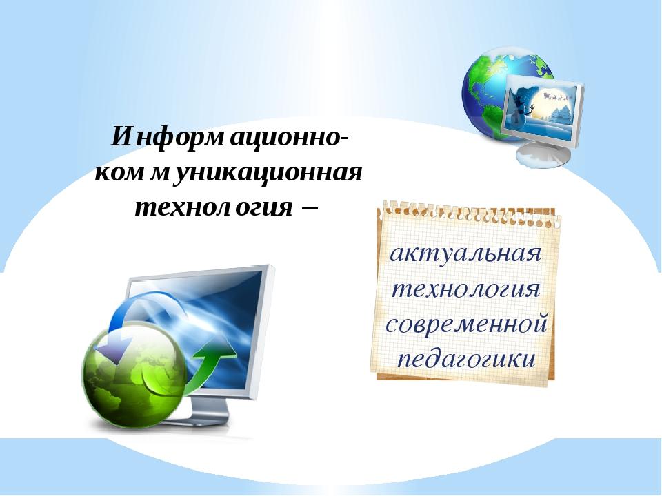 Информационно-коммуникационная технология – актуальная технология современной...