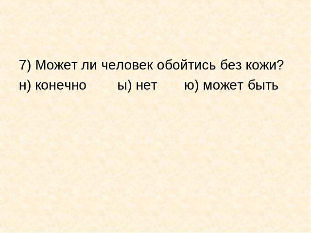 7) Может ли человек обойтись без кожи? н) конечно ы) нет ю) может быть