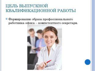 ЦЕЛЬ ВЫПУСКНОЙ КВАЛИФИКАЦИОННОЙ РАБОТЫ Формирование образа профессионального