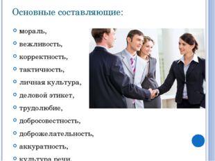 Основные составляющие: мораль, вежливость, корректность, тактичность, личная