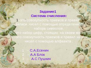 Задание1 Система счисления: –это совокупность приемов и правил записи чисел с