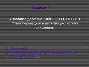 Выполните действие 11001+11111-1100-101. Ответ переведите в десятичную систе