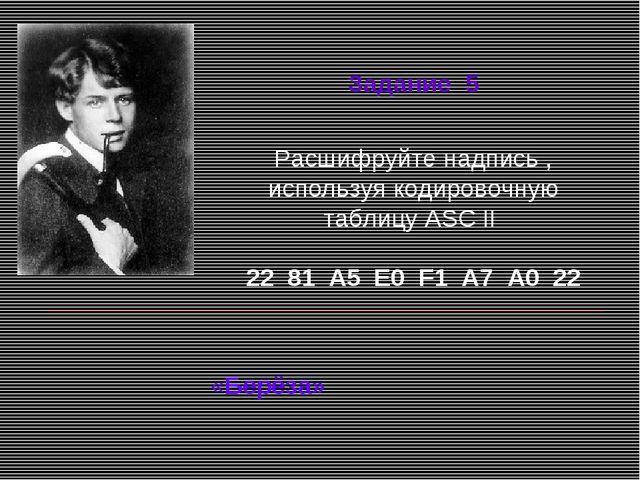 Расшифруйте надпись , используя кодировочную таблицу ASC II 22 81 А5 Е0 F1 А...