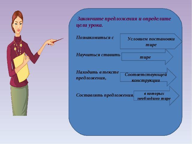 Закончите предложения и определите цели урока. Познакомиться с Научиться ста...