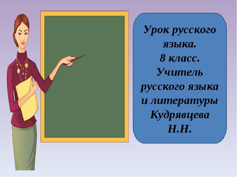 Урок русского языка. 8 класс. Учитель русского языка и литературы Кудрявцева...