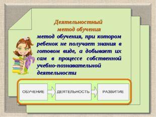 Деятельностный метод обучения метод обучения, при котором ребенок не получае