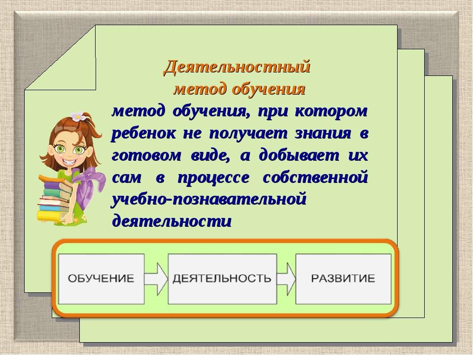 Деятельностный метод обучения метод обучения, при котором ребенок не получае...