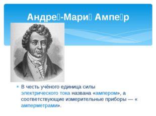 В честь учёного единица силы электрического тока названа «ампером», а соотве