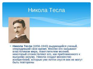 Никола Тесла (1856-1943) выдающийся ученый, опередивший свое время. Многие е