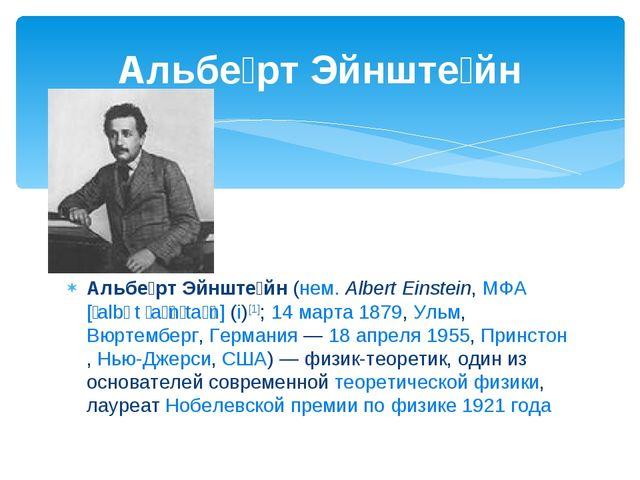 Альбе́рт Эйнште́йн (нем. Albert Einstein, МФА [ˈalbɐt ˈaɪ̯nʃtaɪ̯n] (i)[1]; 1...