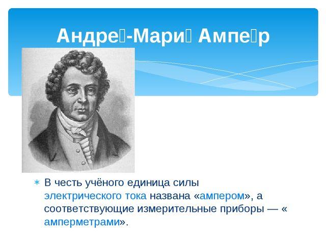 В честь учёного единица силы электрического тока названа «ампером», а соотве...