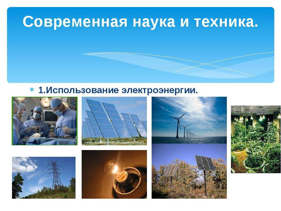 1.Использование электроэнергии. Современная наука и техника.