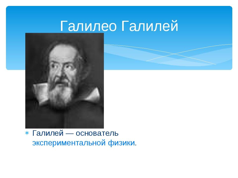 Галилей — основатель экспериментальной физики. Галилео Галилей