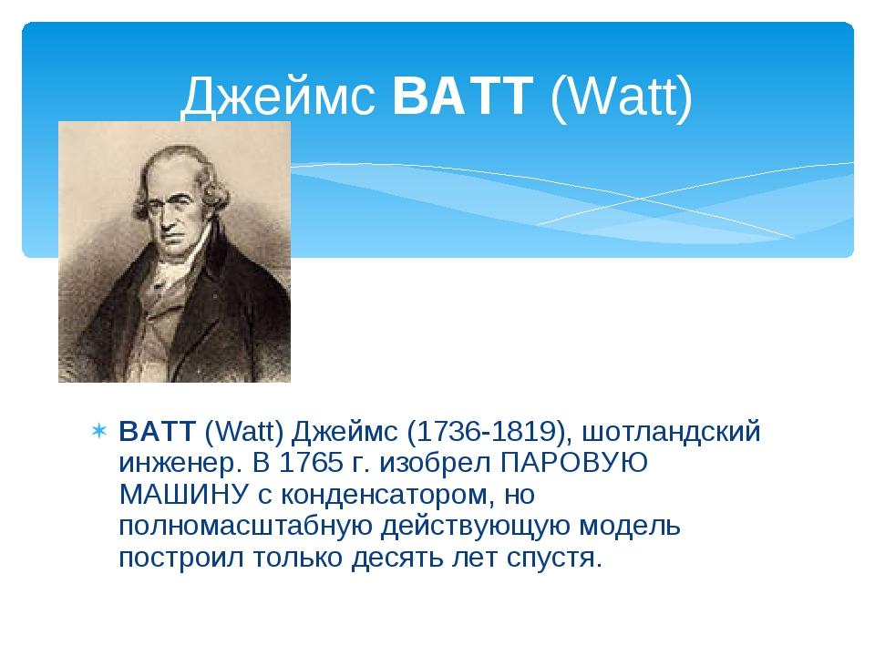 ВАТТ (Watt) Джеймс (1736-1819), шотландский инженер. В 1765 г. изобрел ПАРОВ...