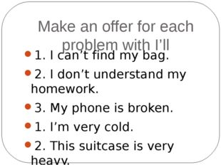 Make an offer for each problem with I'll 1. I can't find my bag. 2. I don't u