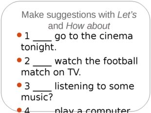 Make suggestions with Let's and How about 1 ____ go to the cinema tonight. 2