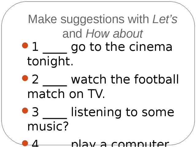 Make suggestions with Let's and How about 1 ____ go to the cinema tonight. 2...