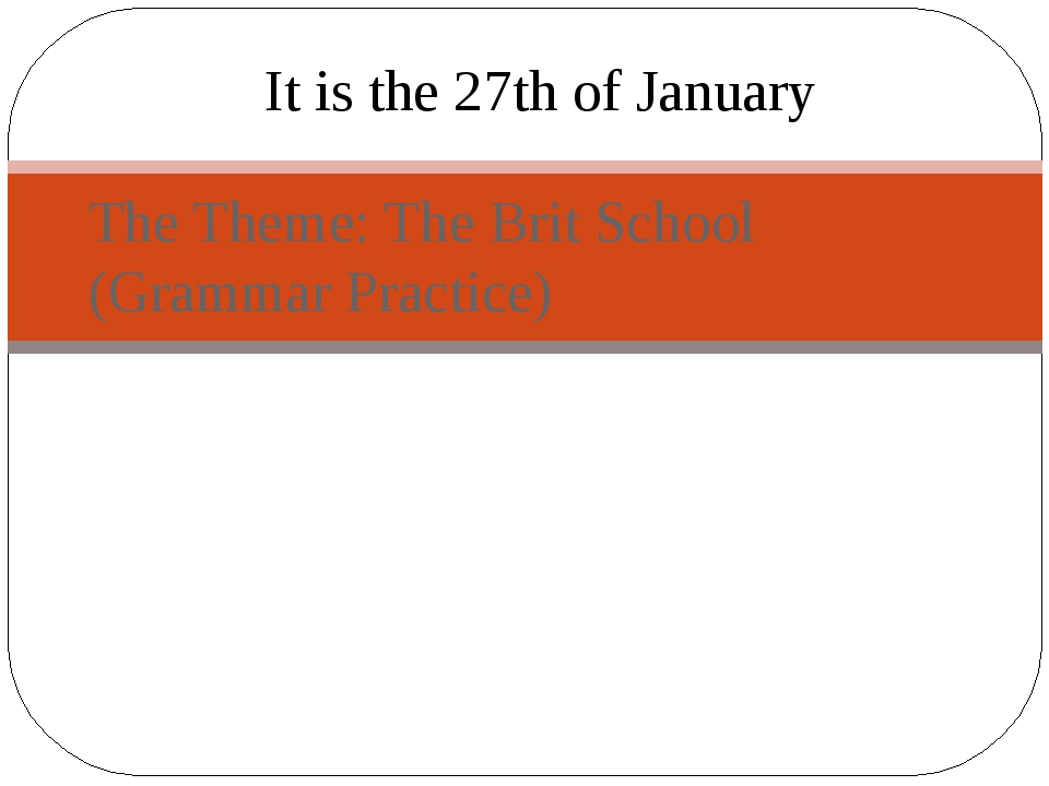 The Theme: The Brit School (Grammar Practice) It is the 27th of January