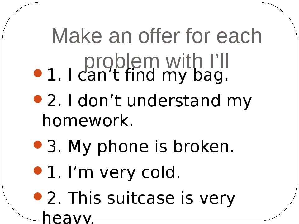 Make an offer for each problem with I'll 1. I can't find my bag. 2. I don't u...