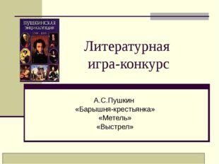 Литературная игра-конкурс А.С.Пушкин «Барышня-крестьянка» «Метель» «Выстрел»