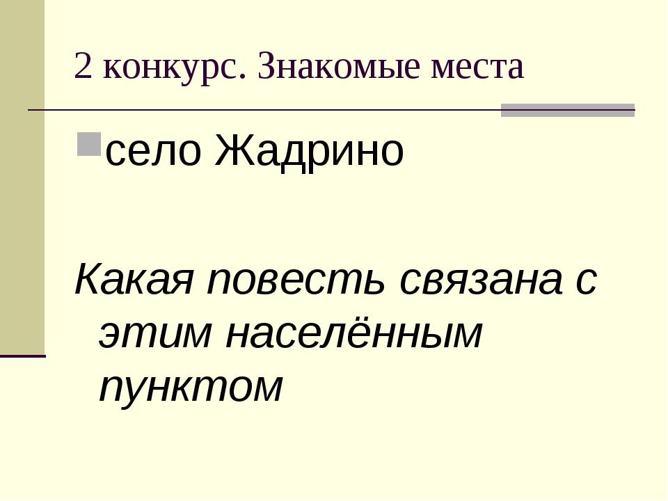 2 конкурс. Знакомые места село Жадрино Какая повесть связана с этим населённы...