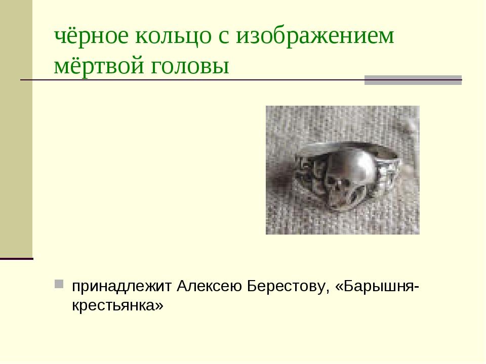 чёрное кольцо с изображением мёртвой головы принадлежит Алексею Берестову, «Б...