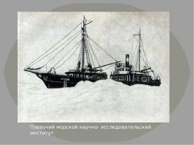 Плавучий морской научно- исследовательский институт.