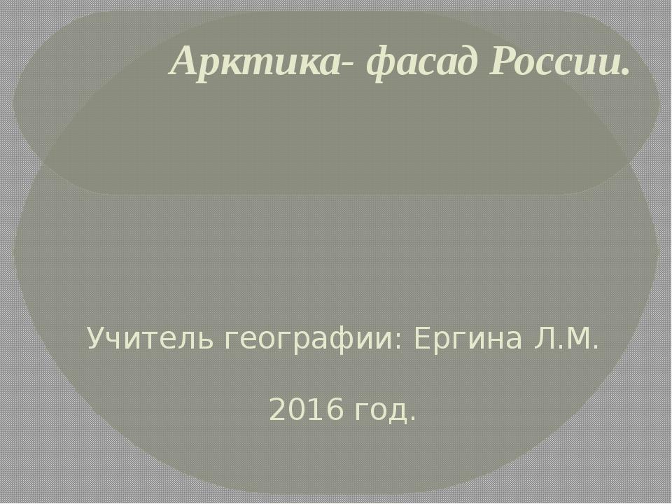 Арктика- фасад России. Учитель географии: Ергина Л.М. 2016 год.