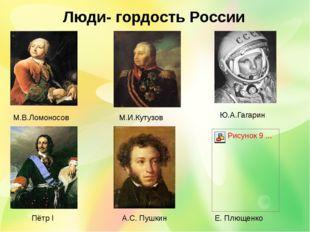 Люди- гордость России М.В.Ломоносов М.И.Кутузов Ю.А.Гагарин Е. Плющенко Пётр
