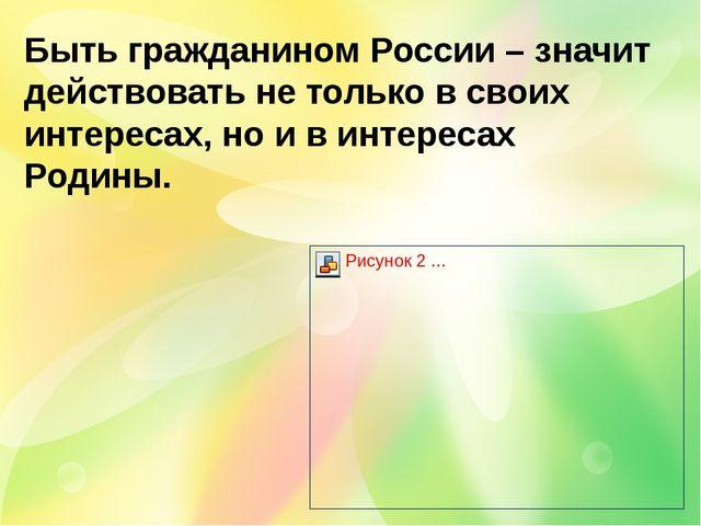 Быть гражданином России – значит действовать не только в своих интересах, но...