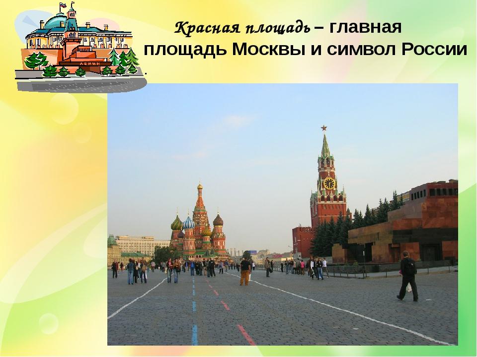 Красная площадь – главная площадь Москвы и символ России .
