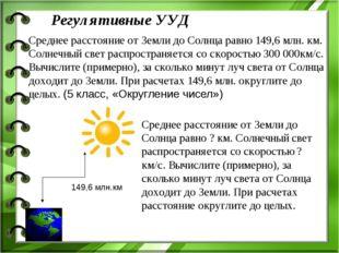 Регулятивные УУД Среднее расстояние от Земли до Солнца равно 149,6 млн. км. С