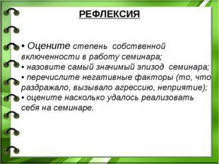 РЕФЛЕКСИЯ • Оцените степень собственной включенности в работу семинара; • на