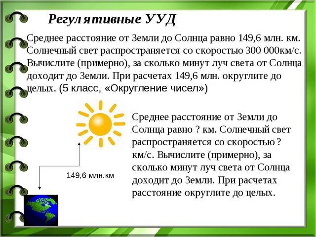 Регулятивные УУД Среднее расстояние от Земли до Солнца равно 149,6 млн. км. С...