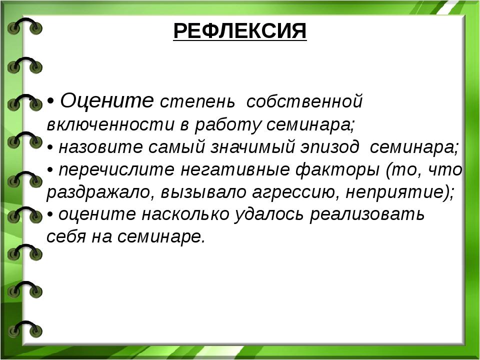 РЕФЛЕКСИЯ • Оцените степень собственной включенности в работу семинара; • на...