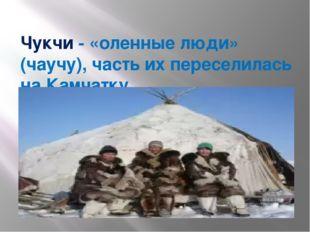 Чукчи - «оленные люди» (чаучу), часть их переселилась на Камчатку.